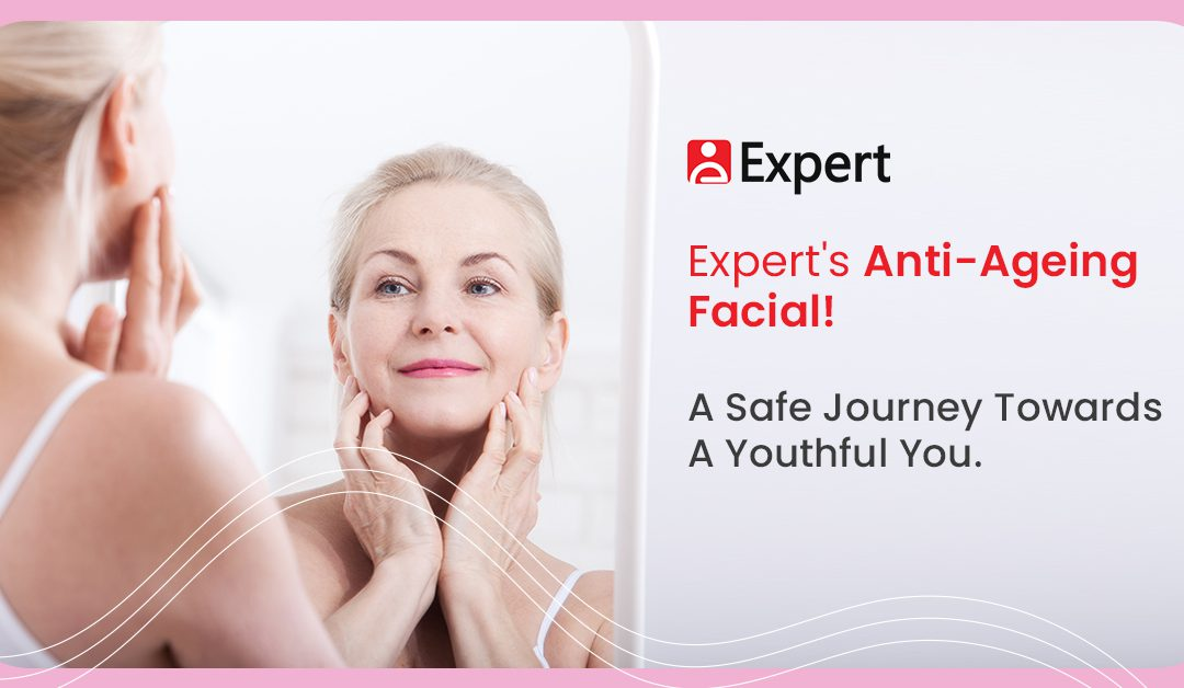 Expert's Anti-Ageing Facial! A Safe Journey Towards A Youthful You.